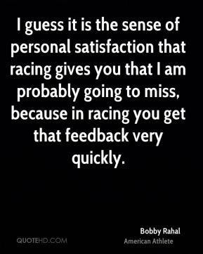 I guess it is the sense of personal satisfaction that racing gives you that I am probably going to miss, because in racing you get that feedback very quickly.
