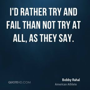 I'd rather try and fail than not try at all, as they say.