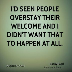 I'd seen people overstay their welcome and I didn't want that to happen at all.