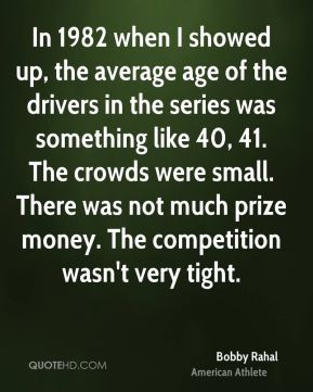 In 1982 when I showed up, the average age of the drivers in the series was something like 40, 41. The crowds were small. There was not much prize money. The competition wasn't very tight.
