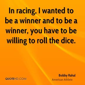 Bobby Rahal - In racing, I wanted to be a winner and to be a winner, you have to be willing to roll the dice.