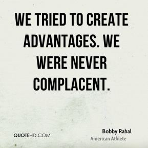 We tried to create advantages. We were never complacent.