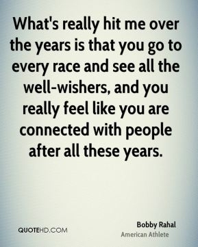 What's really hit me over the years is that you go to every race and see all the well-wishers, and you really feel like you are connected with people after all these years.