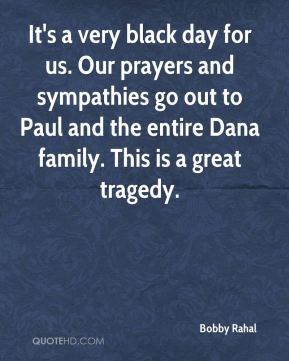 Bobby Rahal - It's a very black day for us. Our prayers and sympathies go out to Paul and the entire Dana family. This is a great tragedy.
