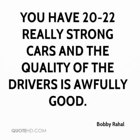You have 20-22 really strong cars and the quality of the drivers is awfully good.