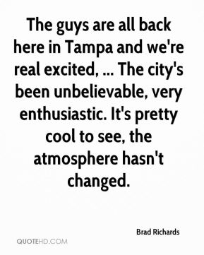 Brad Richards - The guys are all back here in Tampa and we're real excited, ... The city's been unbelievable, very enthusiastic. It's pretty cool to see, the atmosphere hasn't changed.
