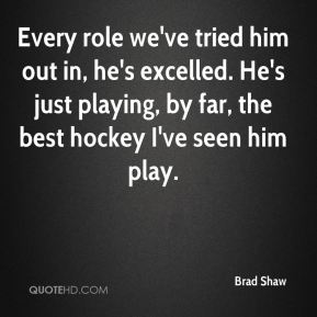 Brad Shaw - Every role we've tried him out in, he's excelled. He's just playing, by far, the best hockey I've seen him play.