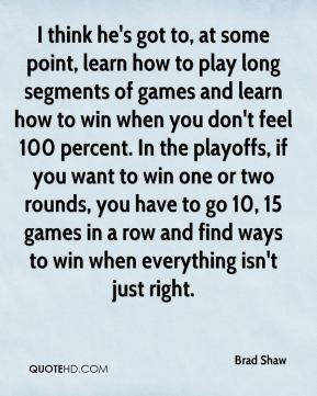 Brad Shaw - I think he's got to, at some point, learn how to play long segments of games and learn how to win when you don't feel 100 percent. In the playoffs, if you want to win one or two rounds, you have to go 10, 15 games in a row and find ways to win when everything isn't just right.