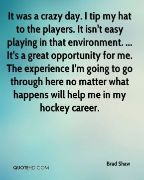 It was a crazy day. I tip my hat to the players. It isn't easy playing in that environment. ... It's a great opportunity for me. The experience I'm going to go through here no matter what happens will help me in my hockey career.