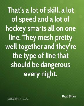 That's a lot of skill, a lot of speed and a lot of hockey smarts all on one line. They mesh pretty well together and they're the type of line that should be dangerous every night.