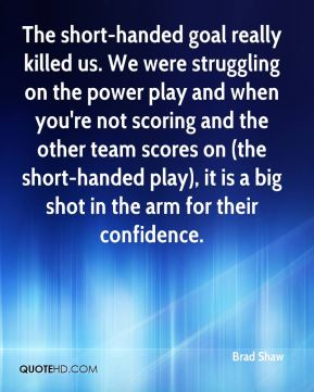 The short-handed goal really killed us. We were struggling on the power play and when you're not scoring and the other team scores on (the short-handed play), it is a big shot in the arm for their confidence.