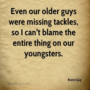 Brent Guy - Even our older guys were missing tackles, so I can't blame the entire thing on our youngsters.