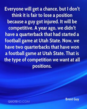 Everyone will get a chance, but I don't think it is fair to lose a position because a guy got injured. It will be competitive. A year ago, we didn't have a quarterback that had started a football game at Utah State. Now, we have two quarterbacks that have won a football game at Utah State. That is the type of competition we want at all positions.