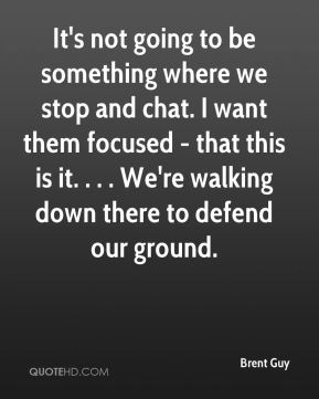 It's not going to be something where we stop and chat. I want them focused - that this is it. . . . We're walking down there to defend our ground.