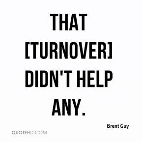 Brent Guy - That [turnover] didn't help any.
