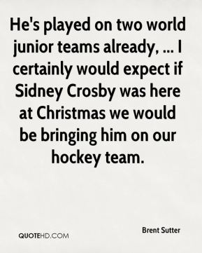 He's played on two world junior teams already, ... I certainly would expect if Sidney Crosby was here at Christmas we would be bringing him on our hockey team.