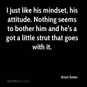 I just like his mindset, his attitude. Nothing seems to bother him and he's a got a little strut that goes with it.