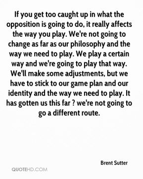 If you get too caught up in what the opposition is going to do, it really affects the way you play. We're not going to change as far as our philosophy and the way we need to play. We play a certain way and we're going to play that way. We'll make some adjustments, but we have to stick to our game plan and our identity and the way we need to play. It has gotten us this far ? we're not going to go a different route.