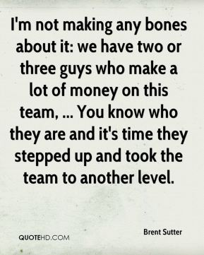 I'm not making any bones about it: we have two or three guys who make a lot of money on this team, ... You know who they are and it's time they stepped up and took the team to another level.