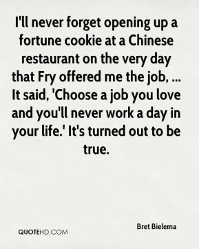 Bret Bielema - I'll never forget opening up a fortune cookie at a Chinese restaurant on the very day that Fry offered me the job, ... It said, 'Choose a job you love and you'll never work a day in your life.' It's turned out to be true.