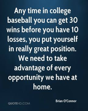 Any time in college baseball you can get 30 wins before you have 10 losses, you put yourself in really great position. We need to take advantage of every opportunity we have at home.