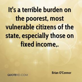It's a terrible burden on the poorest, most vulnerable citizens of the state, especially those on fixed income.