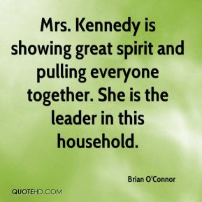 Mrs. Kennedy is showing great spirit and pulling everyone together. She is the leader in this household.