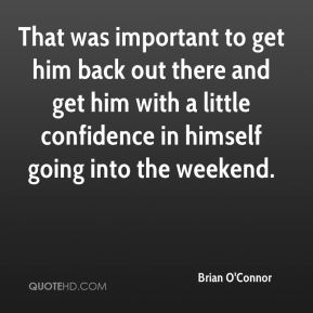 That was important to get him back out there and get him with a little confidence in himself going into the weekend.