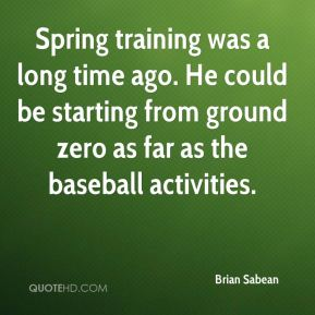 Brian Sabean - Spring training was a long time ago. He could be starting from ground zero as far as the baseball activities.