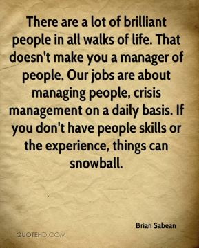 Brian Sabean - There are a lot of brilliant people in all walks of life. That doesn't make you a manager of people. Our jobs are about managing people, crisis management on a daily basis. If you don't have people skills or the experience, things can snowball.
