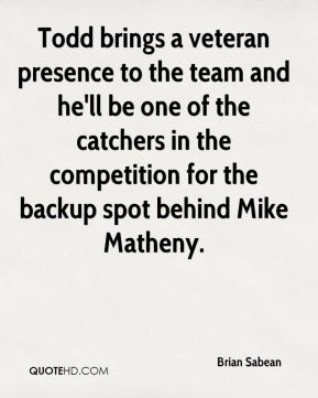 Brian Sabean - Todd brings a veteran presence to the team and he'll be one of the catchers in the competition for the backup spot behind Mike Matheny.