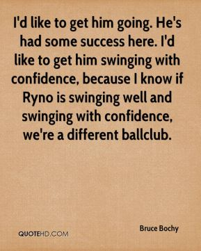 I'd like to get him going. He's had some success here. I'd like to get him swinging with confidence, because I know if Ryno is swinging well and swinging with confidence, we're a different ballclub.