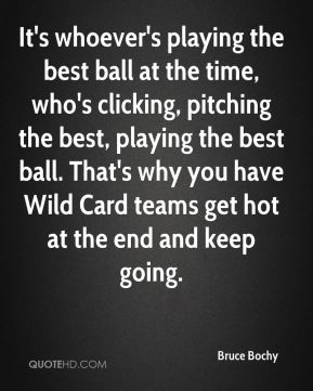 It's whoever's playing the best ball at the time, who's clicking, pitching the best, playing the best ball. That's why you have Wild Card teams get hot at the end and keep going.