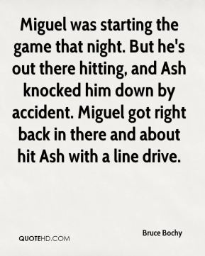 Bruce Bochy - Miguel was starting the game that night. But he's out there hitting, and Ash knocked him down by accident. Miguel got right back in there and about hit Ash with a line drive.