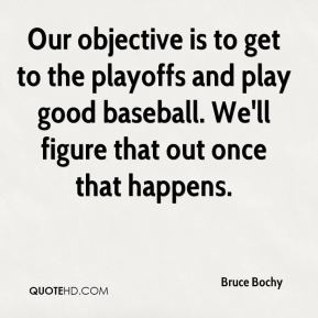 Bruce Bochy - Our objective is to get to the playoffs and play good baseball. We'll figure that out once that happens.