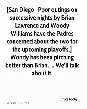 Bruce Bochy - [San Diego | Poor outings on successive nights by Brian Lawrence and Woody Williams have the Padres concerned about the two for the upcoming playoffs.] Woody has been pitching better than Brian, ... We'll talk about it.