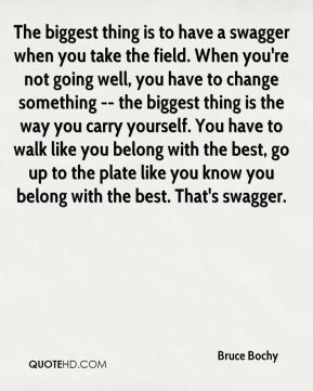 Bruce Bochy - The biggest thing is to have a swagger when you take the field. When you're not going well, you have to change something -- the biggest thing is the way you carry yourself. You have to walk like you belong with the best, go up to the plate like you know you belong with the best. That's swagger.