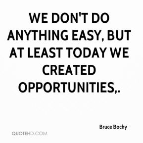 We don't do anything easy, but at least today we created opportunities.