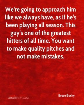 We're going to approach him like we always have, as if he's been playing all season. This guy's one of the greatest hitters of all time. You want to make quality pitches and not make mistakes.