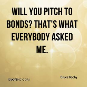 Will you pitch to Bonds? That's what everybody asked me.