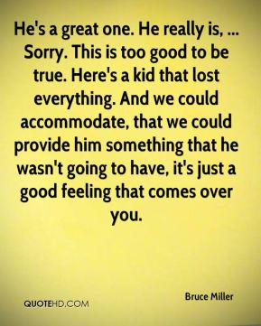 He's a great one. He really is, ... Sorry. This is too good to be true. Here's a kid that lost everything. And we could accommodate, that we could provide him something that he wasn't going to have, it's just a good feeling that comes over you.