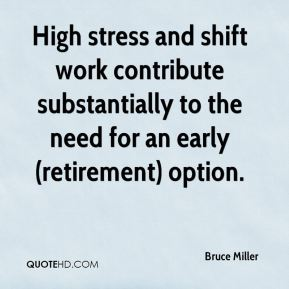 Bruce Miller - High stress and shift work contribute substantially to the need for an early (retirement) option.