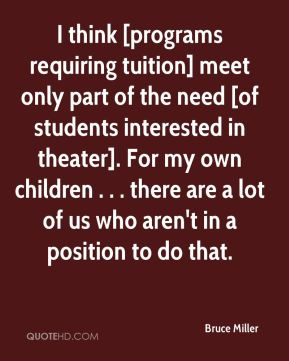 I think [programs requiring tuition] meet only part of the need [of students interested in theater]. For my own children . . . there are a lot of us who aren't in a position to do that.
