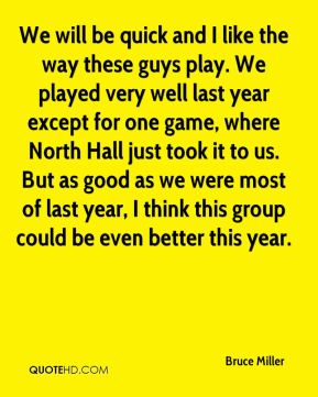 Bruce Miller - We will be quick and I like the way these guys play. We played very well last year except for one game, where North Hall just took it to us. But as good as we were most of last year, I think this group could be even better this year.