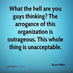 Bruce Miller - What the hell are you guys thinking? The arrogance of this organization is outrageous. This whole thing is unacceptable.