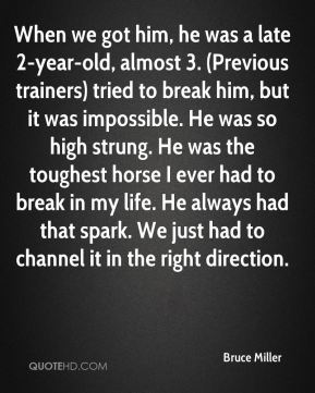 When we got him, he was a late 2-year-old, almost 3. (Previous trainers) tried to break him, but it was impossible. He was so high strung. He was the toughest horse I ever had to break in my life. He always had that spark. We just had to channel it in the right direction.