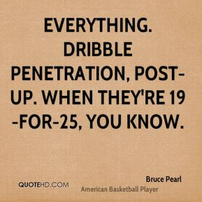 Everything. Dribble penetration, post-up. When they're 19-for-25, you know.