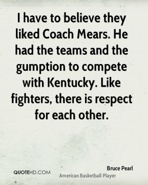 I have to believe they liked Coach Mears. He had the teams and the gumption to compete with Kentucky. Like fighters, there is respect for each other.
