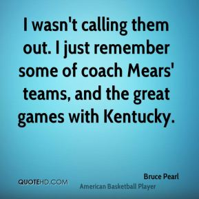 I wasn't calling them out. I just remember some of coach Mears' teams, and the great games with Kentucky.