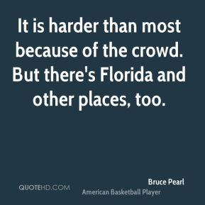 Bruce Pearl - It is harder than most because of the crowd. But there's Florida and other places, too.